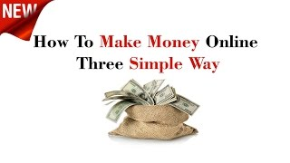 How To Make Money Online - Three Simple Way