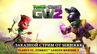 🤖 Plants vs. Zombies™ Garden Warfare 2 💪 ЗАКАЗНОЙ СТРИМ ОТ SERBIKKK