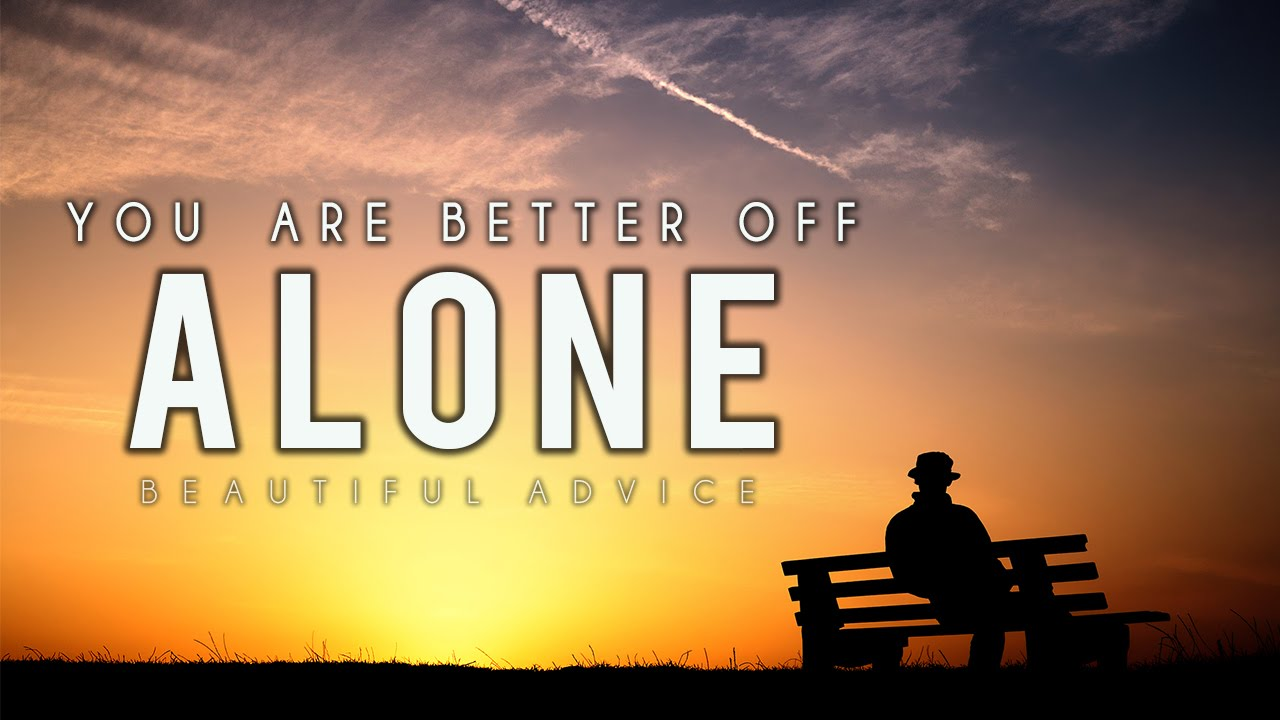 You Are Better Off Alone ᴴᴰ - Beautiful Advice