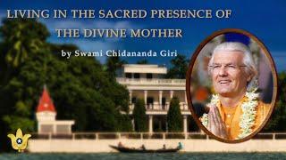 Living in the Sacred Presence of the Divine Mother | Swami Chidananda Giri