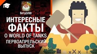 Интересные Факты о WoT - Первоапрельский выпуск - от Sn1p3r90 [World of Tanks]