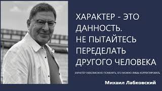 Характер это данность  Не пытайтесь переделать другого человека Михаил Лабковский