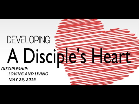 DEVELOPING A DISCIPLES HEART  Living & Loving  May 29 2016