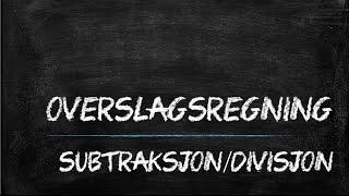 Overslagsregning -  subtraksjon og divisjon