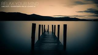 Relax Your Mind | Chillout / Downtempo Mix | 2017 Mixed By Johnny M