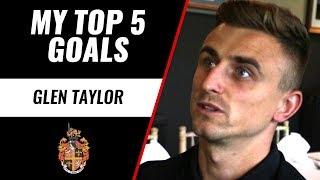 MY TOP 5 GOALS | Glen Taylor