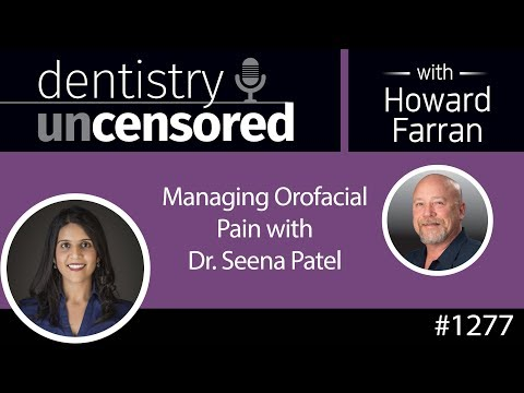 1277 Managing Orofacial Pain With Dr. Seena Patel : Dentistry Uncensored With Howard Farran