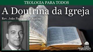 Teologia para todos - A doutrina da igreja (Rev. João Paulo T. de Aquino) pt.3