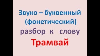 Звуко – буквенный  (фонетический) разбор  к   слову Трамвай