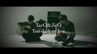 TarO&JirO - Too dark to live