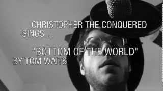 "Christopher the Conquered Sings... ""Bottom Of The World"" by Tom Waits"