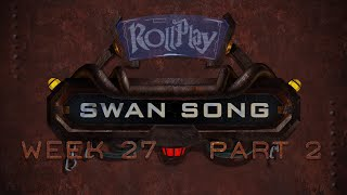 RollPlay Swan Song - Week 27, Part 2