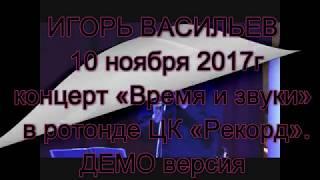 �������� ���� ИГОРЬ ВАСИЛЬЕВ «Время и звуки» 10 ноября 2017 в ротонде «Рекорда» Нижний Новгород. ������