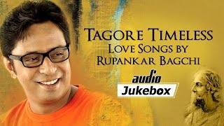 Tagore Timeless Bengali Love Songs by Rupankar Bagchi | Bengali Tagore Hits | Audio Jukebox