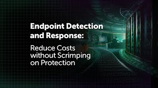 Endpoint Detection and Response: Reduce Costs without Scrimping on Protection thumbnail