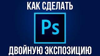 Двойная экспозиция. Как сделать двойную экспозицию в Adobe Photoshop?