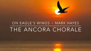 On Eagle's Wings - The Ancora Chorale with Mark Hayes