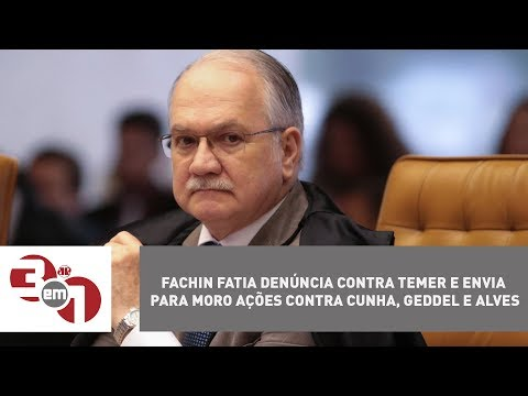 Fachin Fatia Denúncia Contra Temer E Envia Para Moro Ações Contra Cunha, Geddel E Alves