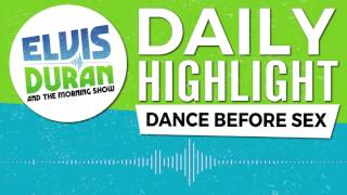 Dance Before Sex | Elvis Duran Daily Highlight