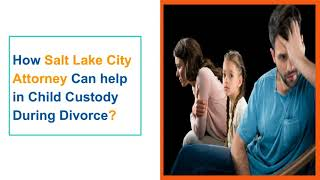 How Salt Lake City Attorney Can help in Child Custody During Divorce