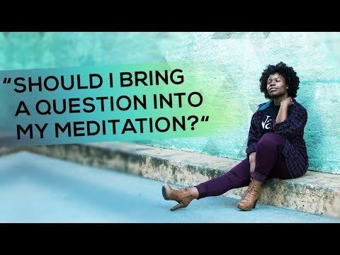 """Should I Bring a Question into My Meditation?"""