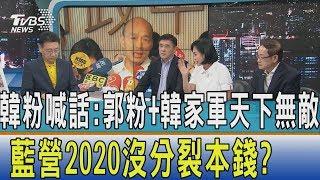 【少康開講】韓粉喊話:郭粉+韓家軍天下無敵 藍營2020沒分裂本錢?