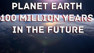 Planet Earth 100 Million Years In The Future - What will happen to our world? - HD Full Documentary