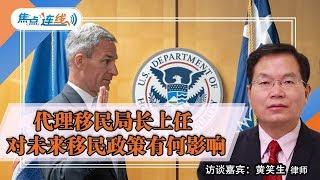 代理移民局长上任 对未来移民政策有何影响?焦点连线 2019.06.18