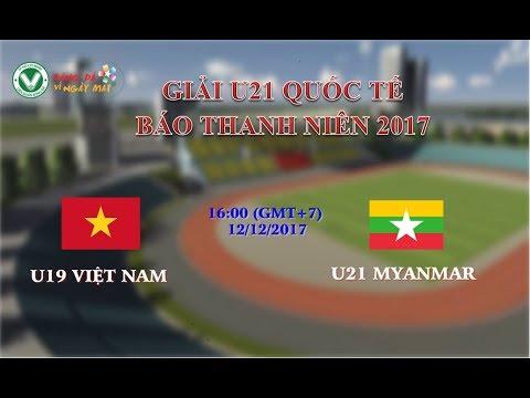 Trực tiếp: U19 Việt Nam vs U21 Myanmar - Giải U21 Quốc tế Báo Thanh Niên 2017