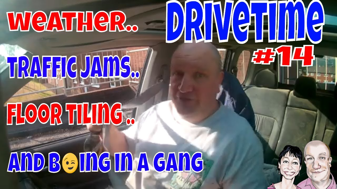 Drivetime # 14. Weather, Traffic Jams , Floor Tiling & Being in a Gang.