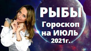 РЫБЫ - гороскоп на  ИЮЛЬ  2021г.