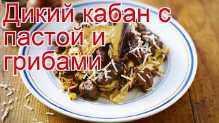 Рецепты из кабана - как приготовить кабана пошаговый рецепт - Дикий кабан с пастой и грибами