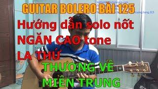 GUITAR BOLERO BÀI 125: THƯƠNG VỀ MIỀN TRUNG (Hướng dẫn solo nốt NGĂN CAO tone LA THỨ)