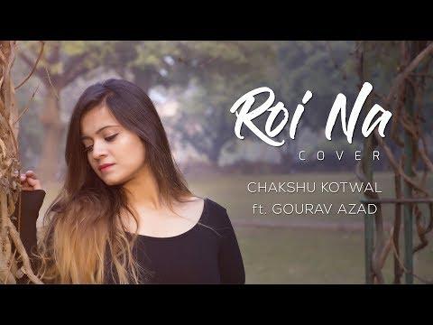 Roi Na || Ninja || Female Cover || Chakshu Kotwal Ft. Gourav Azad