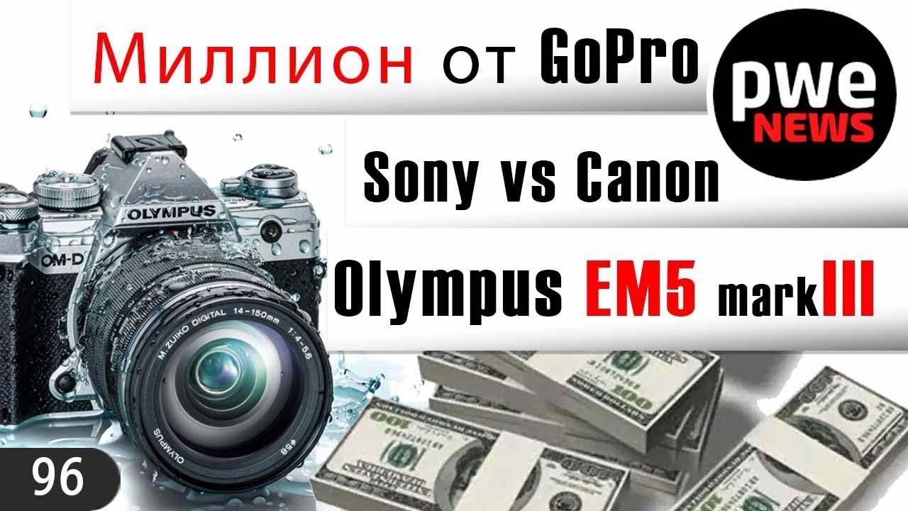 PWE News #96 | Olympus EM5 mark III | Canon vs Sony | миллион долларов от GoPro