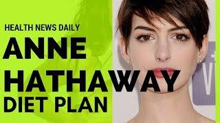 ANNE HATHAWAY Diet Secrets – Diet Plan   Celebrity Diet – Vegan Diet