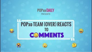 POPxo Team (Over) Reacts To Comments - POPxo