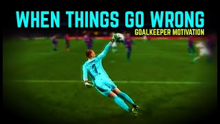 WHEN THINGS GO WRONG - Goalkeeper Motivation