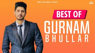 Best Of Gurnam Bhullar  Audio Jukebox  New Punjabi Songs 2018  Latest Punjabi Songs 2018