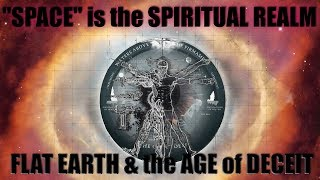 """Space"" is the Spiritual Realm - Flat Earth & the Age of Deceit..."