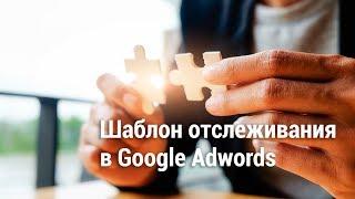 Шаблон отслеживания в Google Adwords (2018)🐙⚡️⚡️