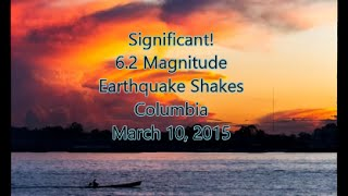 Significant 6.2 Magnitude Earthquake Shakes Colombia! March 10, 2015