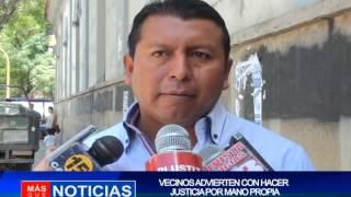 VECINOS ADVIERTEN CON HACER JUSTICIA POR MANO PROPIA