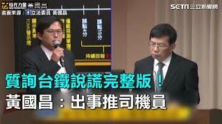 質詢台鐵說謊完整版!黃國昌:出事推司機員|三立新聞網SETN.com
