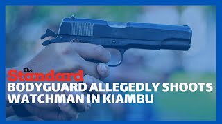 Shock as bodyguard of Githunguri MP allegedly shot and killed a watchman in Ngegu village, Kiambu