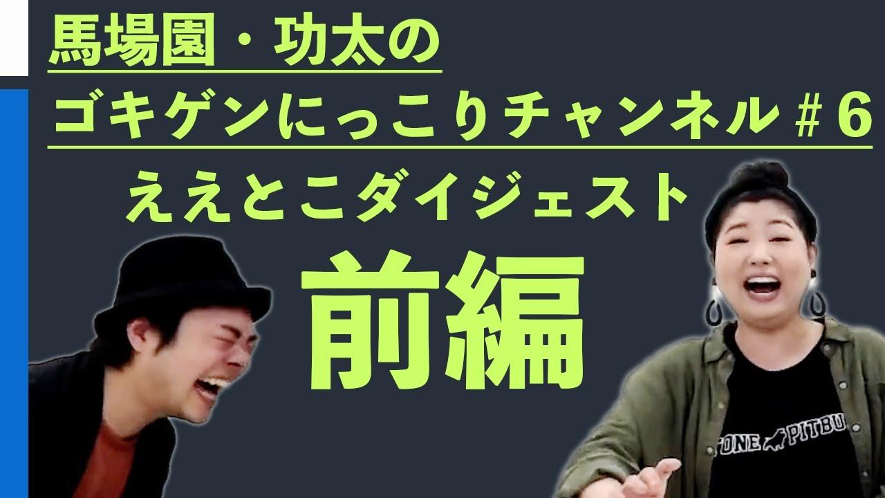 馬場園・功太のゴキゲンにっこりチャンネル#6/ええとこダイジェスト・前編
