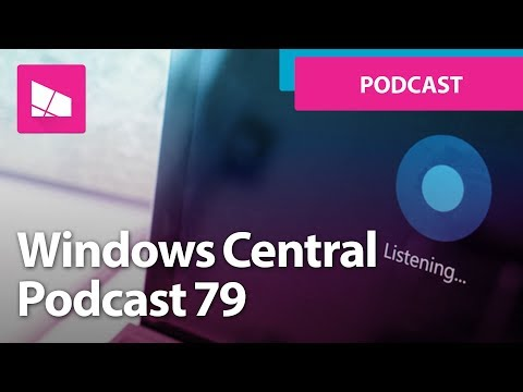 Windows Central Podcast | Episode 79 | What's happening with Cortana?