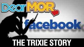 "Dear MOR: ""Facebook"" The Trixie Story 08-10-17"