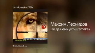 Максим Леонидов Не дай ему уйти Remake Не дай ему уйти 1999