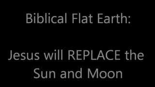 Biblical Flat Earth: Jesus will REPLACE the Sun and Moon...